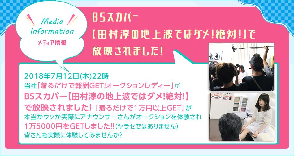 Media Information 2018年7月12日(木)22時 当社「切るだけで報酬GET!オークションレディー」がBSスカパー【田村淳の地上波ではダメ!絶対!】で放映されました!「着るだけで1万円以上GET」が本当かウソか実際にアナウンサーさんがオークションを体験され、1万5000円をGETしました!(ヤラセではありません)皆さんも実際に体験してみませんか?